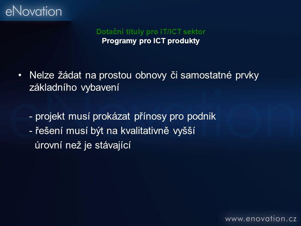 Dotační tituly pro IT/ICT sektor Programy pro ICT produkty Nelze žádat na prostou obnovy či samostatné prvky základního vybavení - projekt musí prokáz