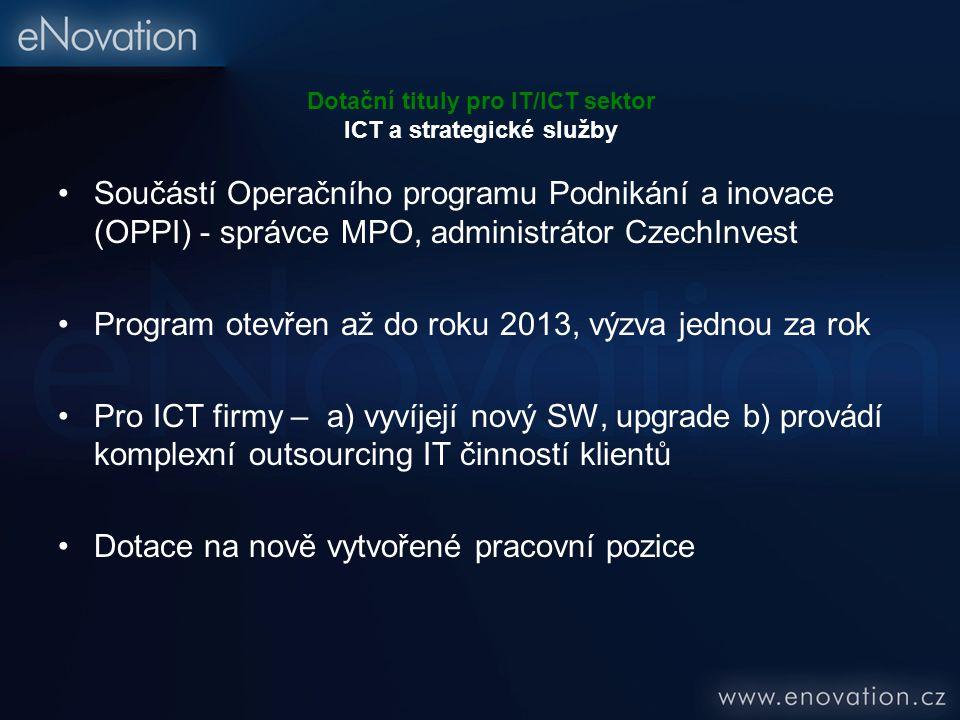 Dotační tituly pro IT/ICT sektor ICT a strategické služby Součástí Operačního programu Podnikání a inovace (OPPI) - správce MPO, administrátor CzechInvest Program otevřen až do roku 2013, výzva jednou za rok Pro ICT firmy – a) vyvíjejí nový SW, upgrade b) provádí komplexní outsourcing IT činností klientů Dotace na nově vytvořené pracovní pozice
