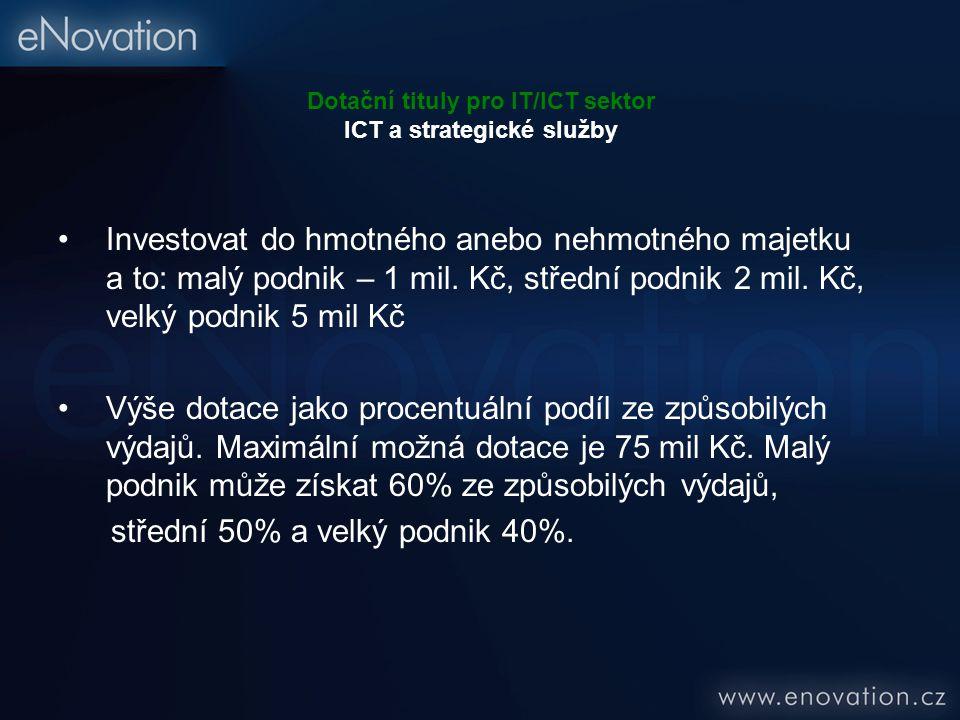 Dotační tituly pro IT/ICT sektor ICT a strategické služby Investovat do hmotného anebo nehmotného majetku a to: malý podnik – 1 mil. Kč, střední podni