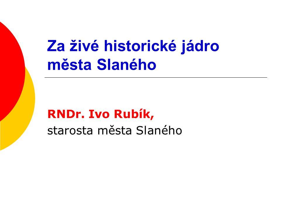 Za živé historické jádro města Slaného RNDr. Ivo Rubík, starosta města Slaného