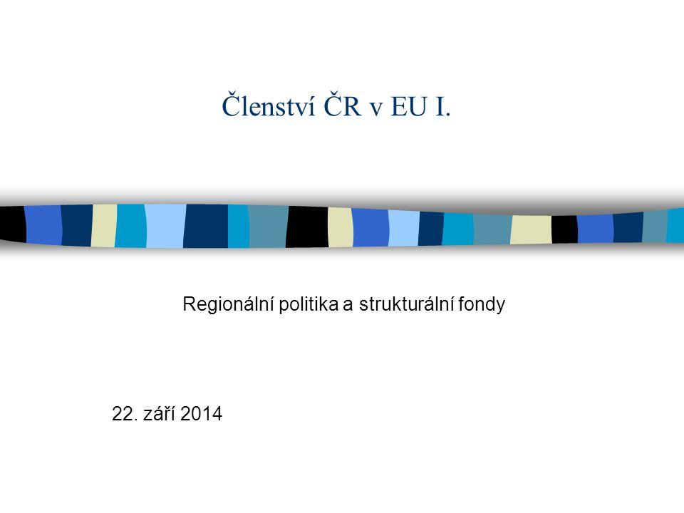 Členství ČR v EU I. Regionální politika a strukturální fondy 22. září 2014
