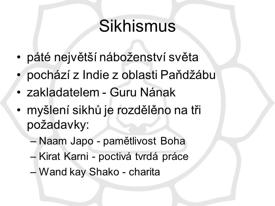 Sikhismus páté největší náboženství světa pochází z Indie z oblasti Paňdžábu zakladatelem - Guru Nának myšlení sikhů je rozdělěno na tři požadavky: –Naam Japo - pamětlivost Boha –Kirat Karni - poctivá tvrdá práce –Wand kay Shako - charita
