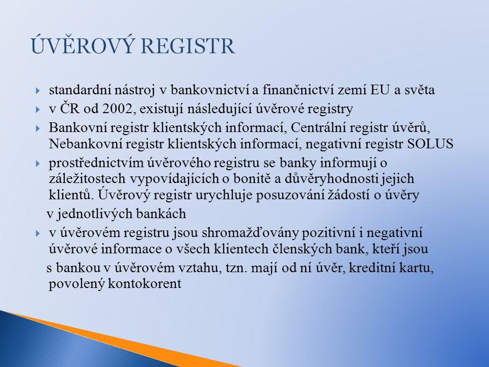 ÚVĚROVÝ REGISTR  standardní nástroj v bankovnictví a finančnictví zemí EU a světa  v ČR od 2002, existují následující úvěrové registry  Bankovní registr klientských informací, Centrální registr úvěrů, Nebankovní registr klientských informací, negativní registr SOLUS  prostřednictvím úvěrového registru se banky informují o záležitostech vypovídajících o bonitě a důvěryhodnosti jejich klientů.