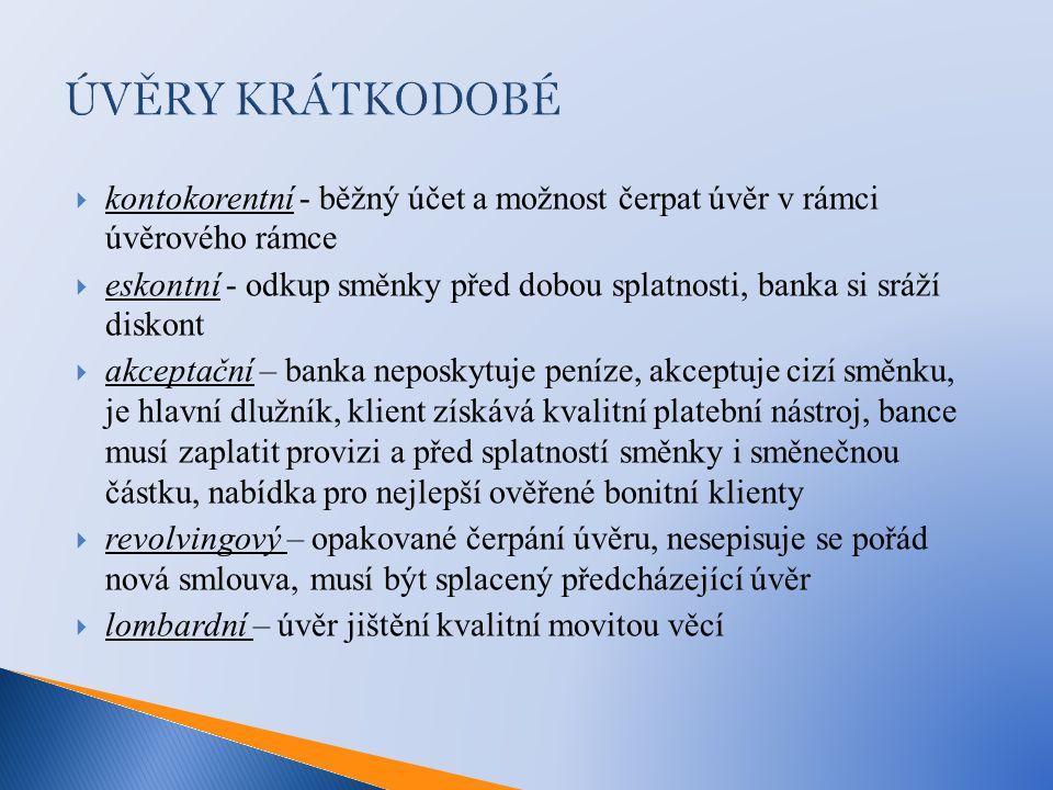 ÚVĚRY KRÁTKODOBÉ  kontokorentní - běžný účet a možnost čerpat úvěr v rámci úvěrového rámce  eskontní - odkup směnky před dobou splatnosti, banka si sráží diskont  akceptační – banka neposkytuje peníze, akceptuje cizí směnku, je hlavní dlužník, klient získává kvalitní platební nástroj, bance musí zaplatit provizi a před splatností směnky i směnečnou částku, nabídka pro nejlepší ověřené bonitní klienty  revolvingový – opakované čerpání úvěru, nesepisuje se pořád nová smlouva, musí být splacený předcházející úvěr  lombardní – úvěr jištění kvalitní movitou věcí