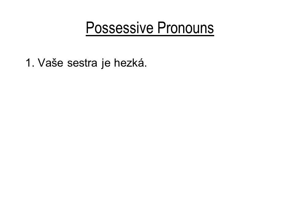 Possessive Pronouns 1. Vaše sestra je hezká.