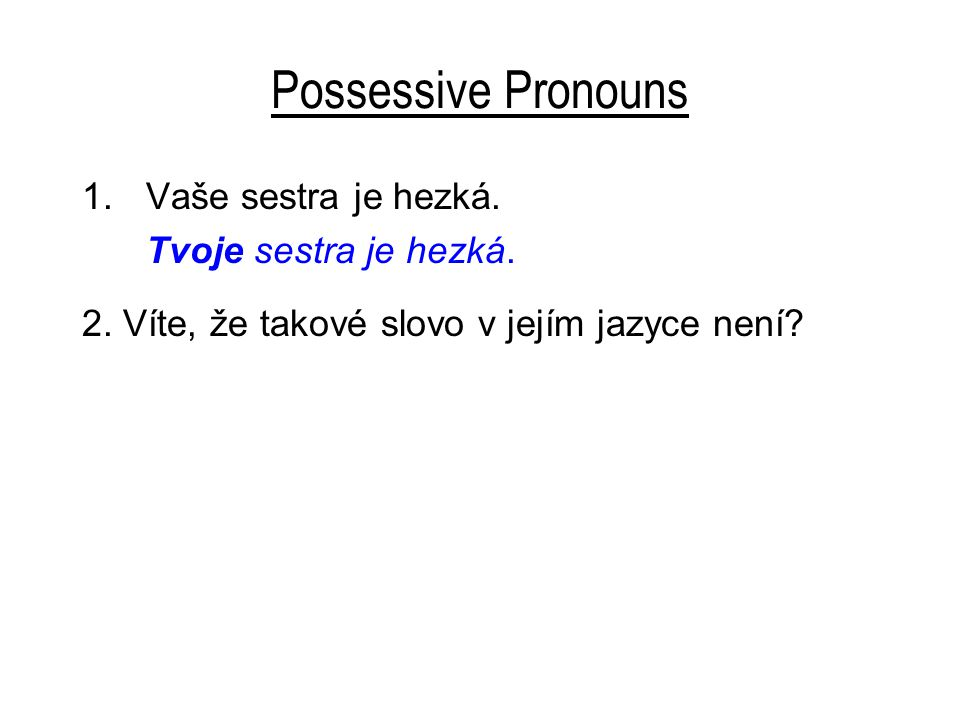 Possessive Pronouns 1.Vaše sestra je hezká. Tvoje sestra je hezká.