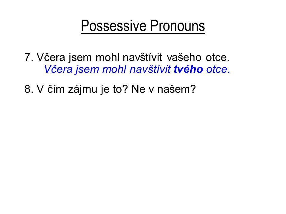 Possessive Pronouns 7. Včera jsem mohl navštívit vašeho otce.