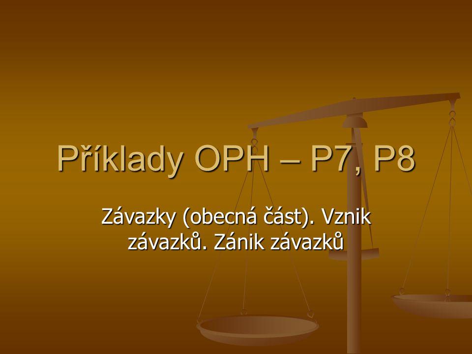 Příklady OPH – P7, P8 Závazky (obecná část). Vznik závazků. Zánik závazků