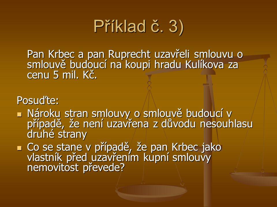 Příklad č. 3) Pan Krbec a pan Ruprecht uzavřeli smlouvu o smlouvě budoucí na koupi hradu Kulíkova za cenu 5 mil. Kč. Posuďte: Nároku stran smlouvy o s