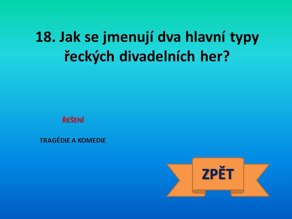 18. Jak se jmenují dva hlavní typy řeckých divadelních her? ŘEŠENÍ TRAGÉDIE A KOMEDIE ZPĚT