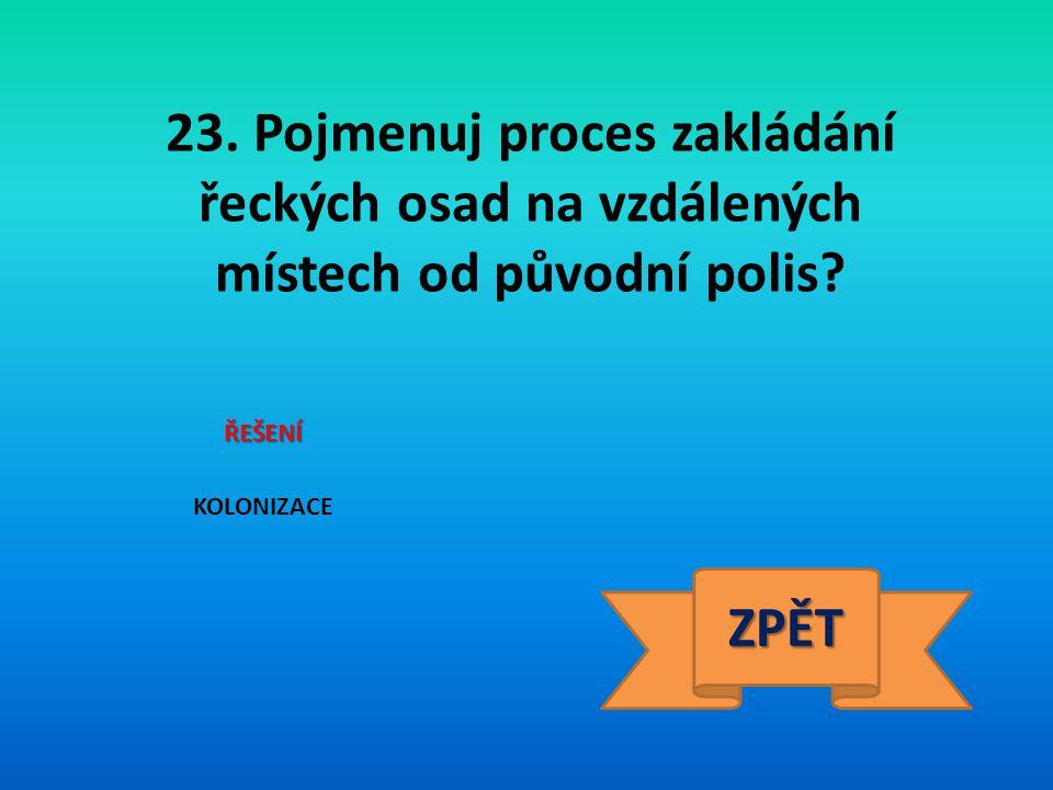 23. Pojmenuj proces zakládání řeckých osad na vzdálených místech od původní polis? ŘEŠENÍ KOLONIZACE ZPĚT