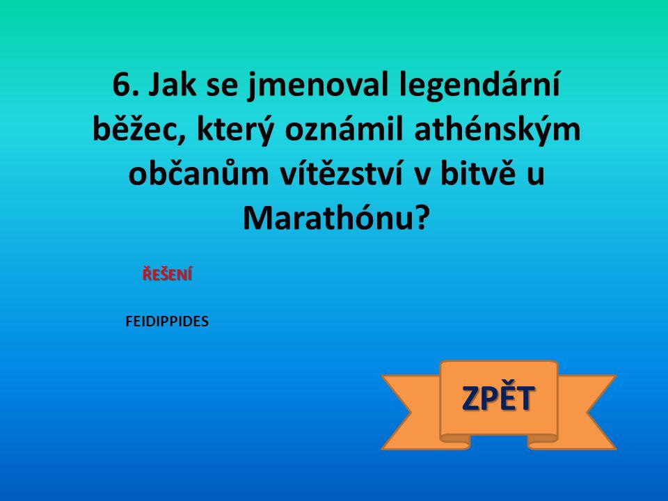 6. Jak se jmenoval legendární běžec, který oznámil athénským občanům vítězství v bitvě u Marathónu? ŘEŠENÍ FEIDIPPIDES ZPĚT