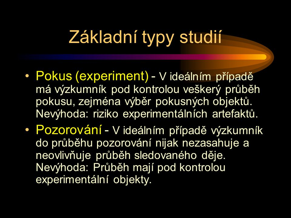 Základní typy studií Pokus (experiment) - V ideálním případě má výzkumník pod kontrolou veškerý průběh pokusu, zejména výběr pokusných objektů. Nevýho
