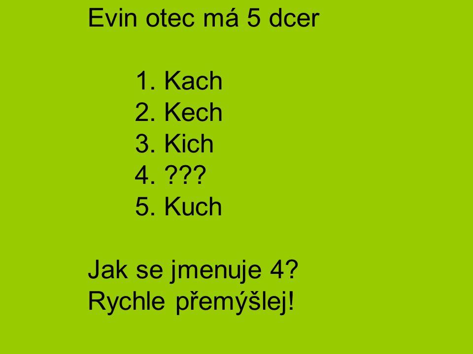 Evin otec má 5 dcer 1. Kach 2. Kech 3. Kich 4. ??? 5. Kuch Jak se jmenuje 4? Rychle přemýšlej!