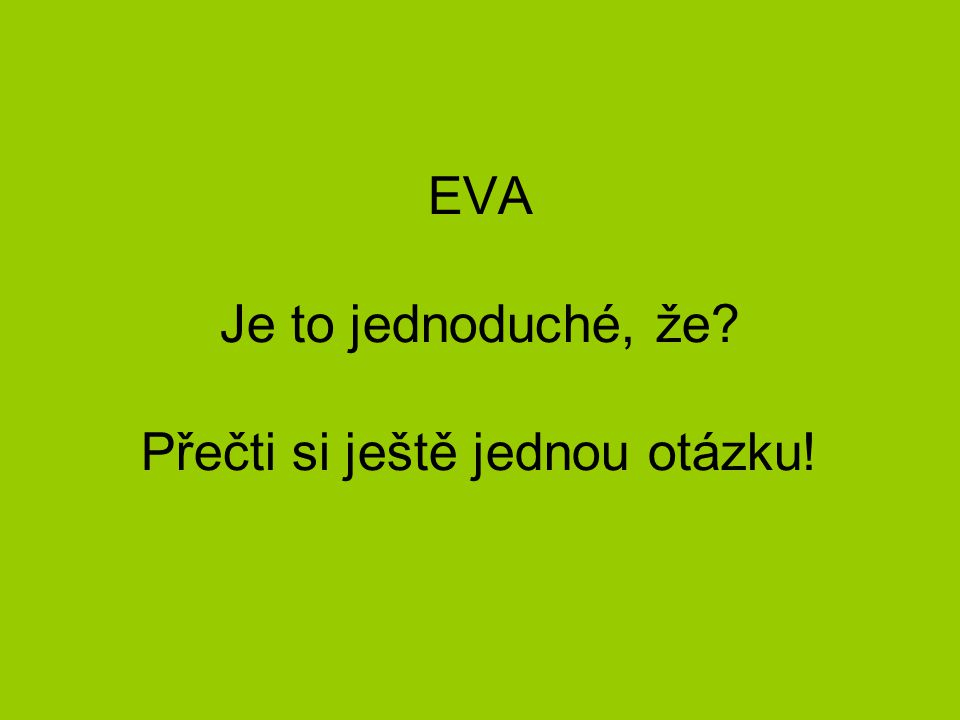 EVA Je to jednoduché, že? Přečti si ještě jednou otázku!