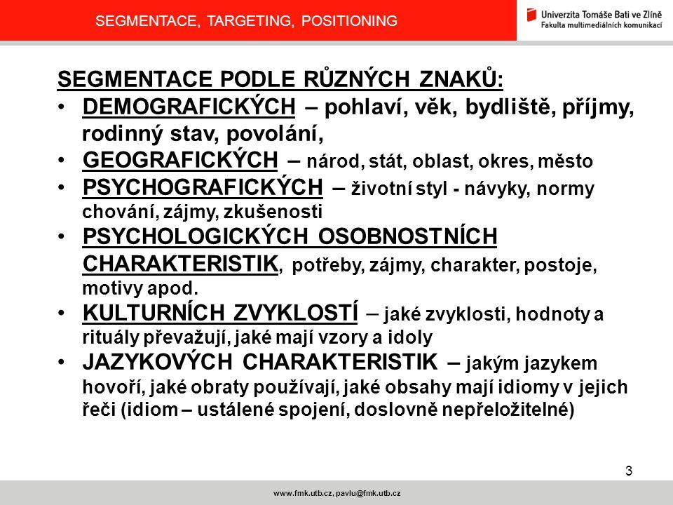 3 www.fmk.utb.cz, pavlu@fmk.utb.cz SEGMENTACE, TARGETING, POSITIONING SEGMENTACE PODLE RŮZNÝCH ZNAKŮ: DEMOGRAFICKÝCH – pohlaví, věk, bydliště, příjmy,