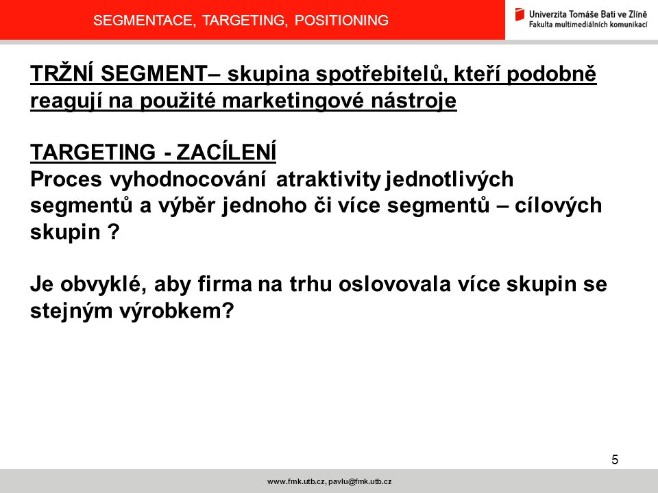 6 www.fmk.utb.cz, pavlu@fmk.utb.cz SEGMENTACE, TARGETING, POSITIONING TARGETING Masový marketing – JEDEN PRODUKT VŠEM Cílený marketing – RŮZNĚ OBMĚNĚNÝ PRODUKT SE NABÍZÍ RŮZNÝM SEGMENTŮM Marketing využití tržní mezery - NABÍDKA ÚZKÉ CÍLOVÉ SKUPINĚ PRO JEDINEČNÝ PRODUKT