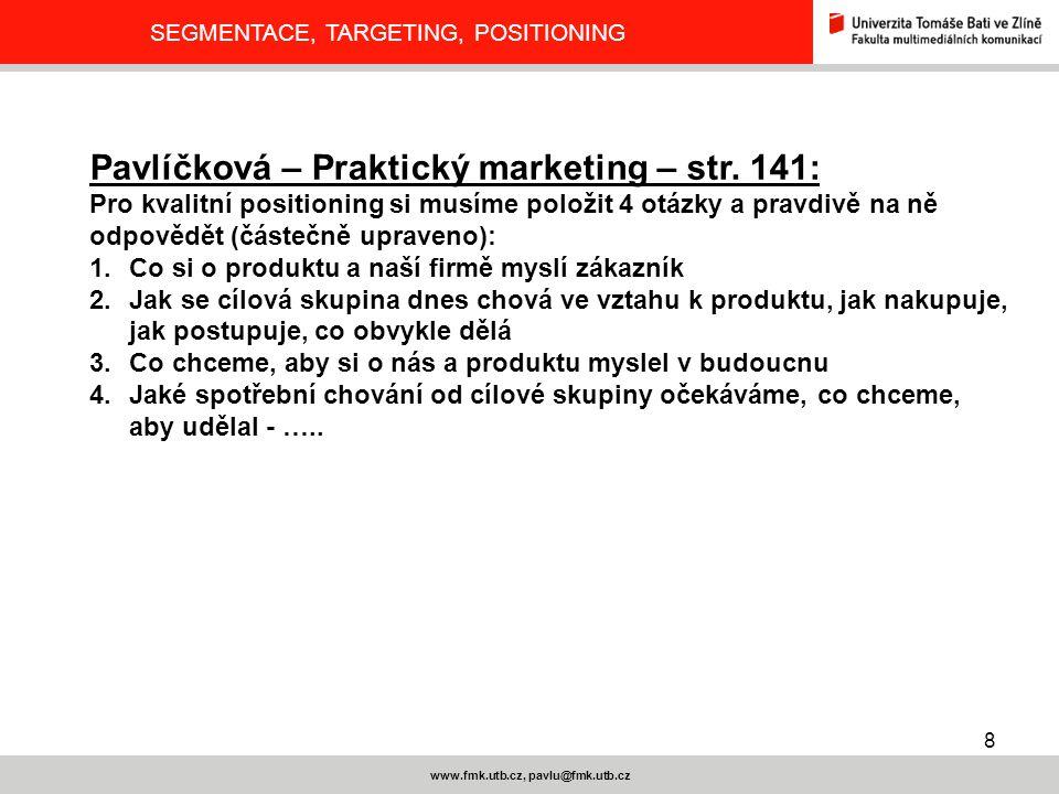 8 www.fmk.utb.cz, pavlu@fmk.utb.cz SEGMENTACE, TARGETING, POSITIONING Pavlíčková – Praktický marketing – str. 141: Pro kvalitní positioning si musíme