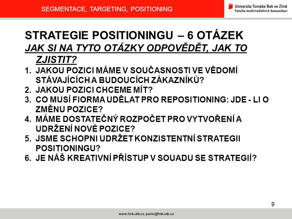 9 www.fmk.utb.cz, pavlu@fmk.utb.cz SEGMENTACE, TARGETING, POSITIONING STRATEGIE POSITIONINGU – 6 OTÁZEK JAK SI NA TYTO OTÁZKY ODPOVĚDĚT, JAK TO ZJISTI