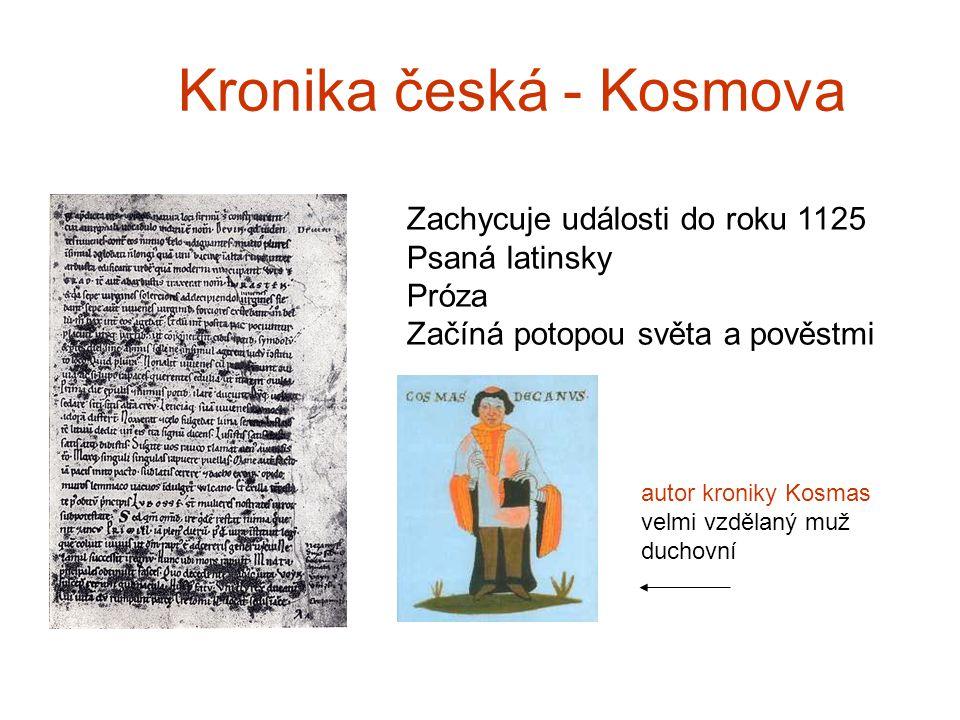 Kronika česká - Kosmova Zachycuje události do roku 1125 Psaná latinsky Próza Začíná potopou světa a pověstmi autor kroniky Kosmas velmi vzdělaný muž duchovní