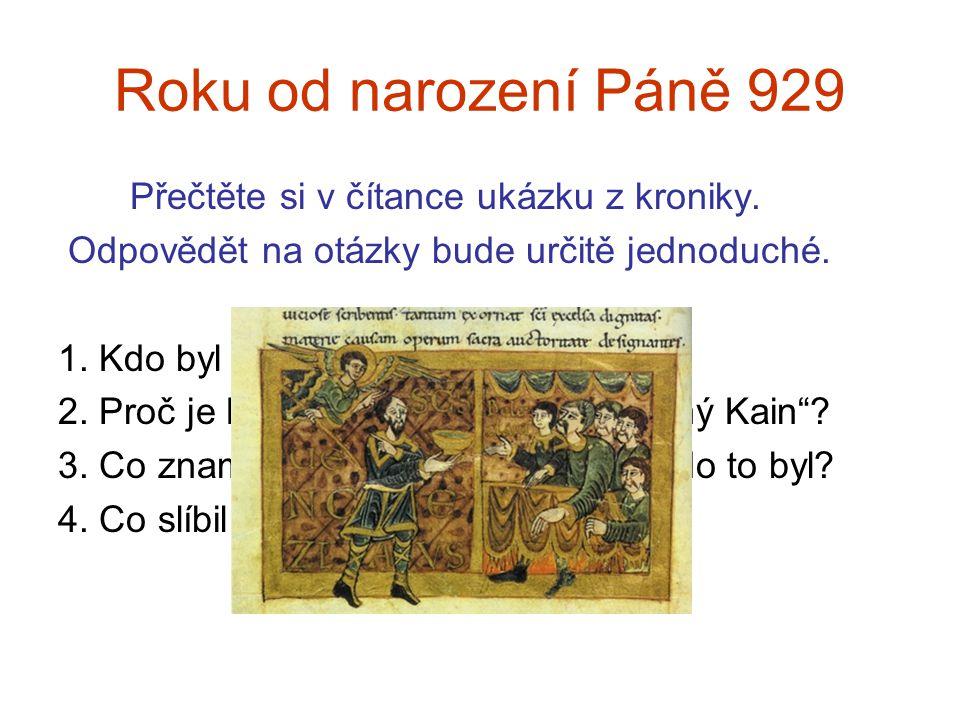 Roku od narození Páně 929 Přečtěte si v čítance ukázku z kroniky. Odpovědět na otázky bude určitě jednoduché. 1. Kdo byl svatý Václav? 2. Proč je Bole