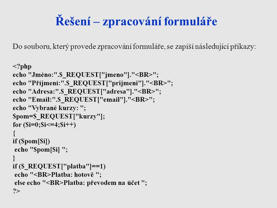 Řešení – zpracování formuláře <?php echo Jméno: .$_REQUEST[ jmeno ]. ; echo Příjmení: .$_REQUEST[ prijmeni ]. ; echo Adresa: .$_REQUEST[ adresa ]. ; echo Email: .$_REQUEST[ email ]. ; echo Vybrané kurzy: ; $pom=$_REQUEST[ kurzy ]; for ($i=0;$i<=4;$i++) { if ($pom[$i]) echo $pom[$i] ; } if ($_REQUEST[ platba ]==1) echo Platba: hotově ; else echo Platba: převodem na účet ; ?> Do souboru, který provede zpracování formuláře, se zapíší následující příkazy: