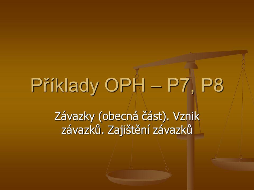 Příklady OPH – P7, P8 Závazky (obecná část). Vznik závazků. Zajištění závazků