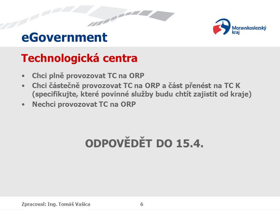 eGovernment Technologická centra Chci plně provozovat TC na ORP Chci částečně provozovat TC na ORP a část přenést na TC K (specifikujte, které povinné služby budu chtít zajistit od kraje) Nechci provozovat TC na ORP ODPOVĚDĚT DO 15.4.