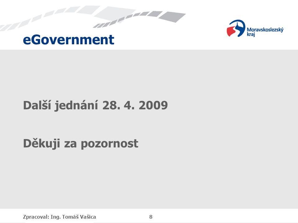 eGovernment Další jednání 28. 4. 2009 Děkuji za pozornost Zpracoval: Ing. Tomáš Vašica 8