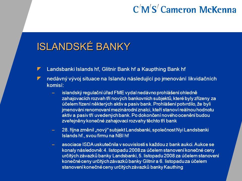 ISLANDSKÉ BANKY  Co je třeba analyzovat: –potenciální případy porušení (i) rámcové smlouvy ISDA nebo jiné dokumentace ohledně derivátů, u nichž je protistranou některá z Islandských bank, nebo (ii) dluhopisů nebo jiných obligací vystavených Islandskými bankami nebo (iii) dalších právních dokumentů a listin –nezbytný postup, dojde-li k případu neplnění, například zasílání upozornění –dopad Nařízení o zmrazení finančních prostředků, které na banku Landsbanki Islands hf vydalo Ministerstvo financí Spojeného království, a dopady dalších povolení/licencí, které uvedené Nařízení o zmrazení finančních prostředků doplňují –postavení klientů v případě, že dojde k případné reorganizaci či zrušení některé z Islandských bank, a případné účinky rozhodnutí islandských finančních úřadů např.