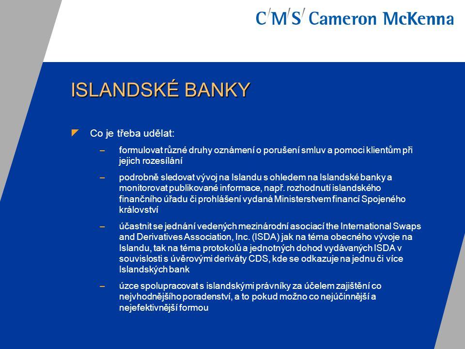 ISLANDSKÉ BANKY  Co je třeba udělat: –formulovat různé druhy oznámení o porušení smluv a pomoci klientům při jejich rozesílání –podrobně sledovat vývoj na Islandu s ohledem na Islandské banky a monitorovat publikované informace, např.