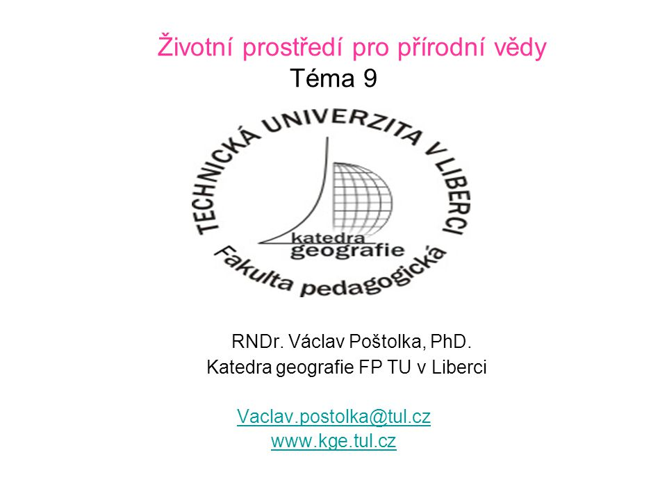 Životní prostředí pro přírodní vědy Téma 9 RNDr. Václav Poštolka, PhD. Katedra geografie FP TU v Liberci Vaclav.postolka@tul.cz www.kge.tul.cz