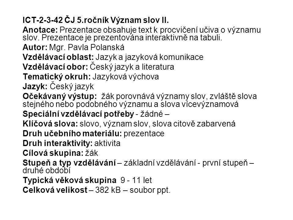 ICT-2-3-42 ČJ 5.ročník Význam slov II. Anotace: Prezentace obsahuje text k procvičení učiva o významu slov. Prezentace je prezentována interaktivně na
