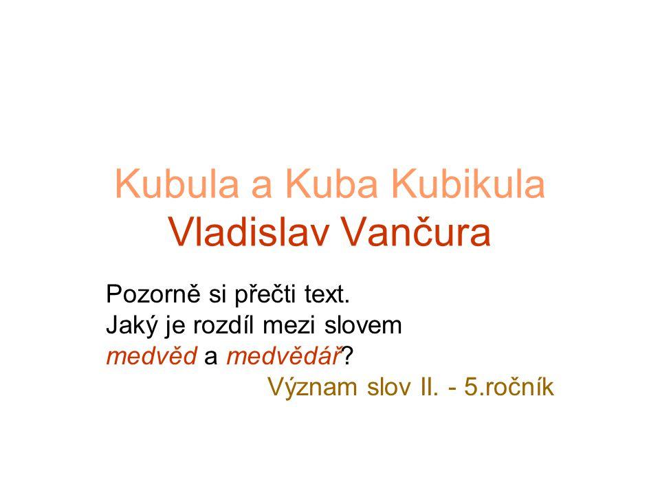 Kubula a Kuba Kubikula Jednou chodil světem medvědář Kuba Kubikula a ten chlapík měl veliké potíže se svým medvědem Kubulou.