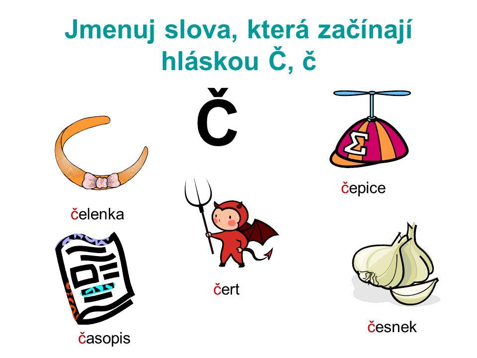 Jmenuj slova, která začínají hláskou Č, č Č čelenka čepice čert česnek časopis