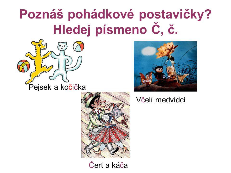 Poznáš pohádkové postavičky? Hledej písmeno Č, č. Pejsek a kočička Včelí medvídci Čert a káča