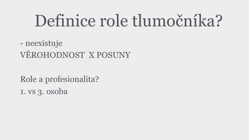 Definice role tlumočníka? - neexistuje VĚROHODNOST X POSUNY Role a profesionalita? 1. vs 3. osoba