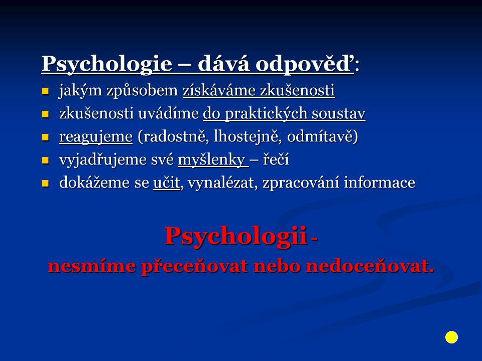 Psychologie – dává odpověď: jakým způsobem získáváme zkušenosti jakým způsobem získáváme zkušenosti zkušenosti uvádíme do praktických soustav zkušenosti uvádíme do praktických soustav reagujeme (radostně, lhostejně, odmítavě) reagujeme (radostně, lhostejně, odmítavě) vyjadřujeme své myšlenky – řečí vyjadřujeme své myšlenky – řečí dokážeme se učit, vynalézat, zpracování informace dokážeme se učit, vynalézat, zpracování informace Psychologii - nesmíme přeceňovat nebo nedoceňovat.