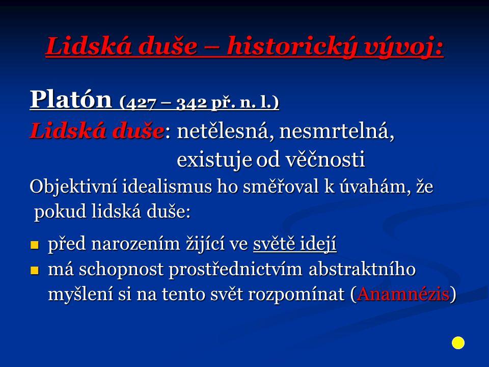 Lidská duše – historický vývoj: Platón (427 – 342 př. n. l.) Lidská duše: netělesná, nesmrtelná, existuje od věčnosti existuje od věčnosti Objektivní