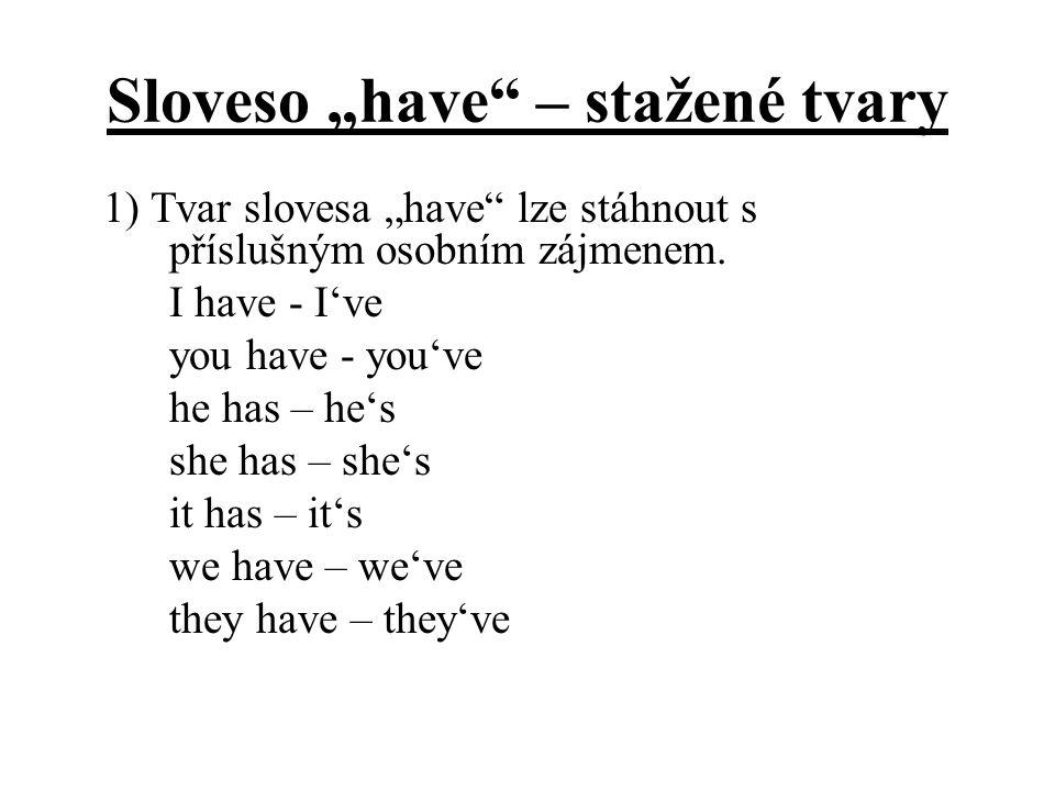 """Sloveso """"have"""" – stažené tvary 1) Tvar slovesa """"have"""" lze stáhnout s příslušným osobním zájmenem. I have - I've you have - you've he has – he's she ha"""