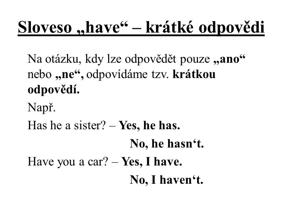 """Sloveso """"have"""" – krátké odpovědi Na otázku, kdy lze odpovědět pouze """"ano"""" nebo """"ne"""", odpovídáme tzv. krátkou odpovědí. Např. Has he a sister? – Yes, h"""