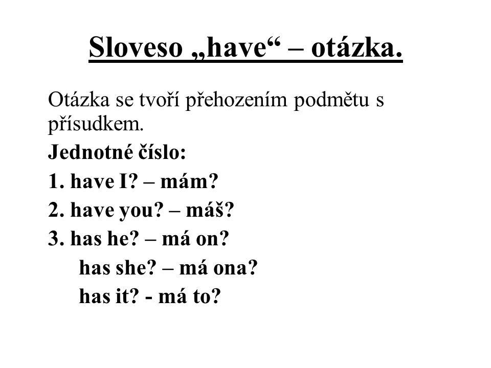 """Sloveso """"have"""" – otázka. Otázka se tvoří přehozením podmětu s přísudkem. Jednotné číslo: 1. have I? – mám? 2. have you? – máš? 3. has he? – má on? has"""