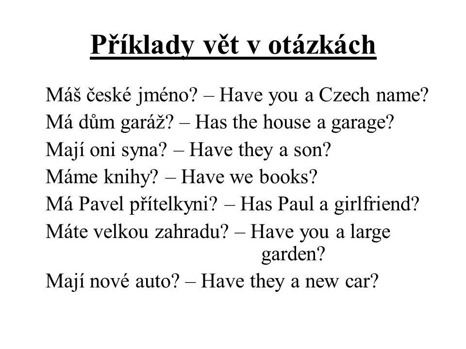 Příklady vět v otázkách Máš české jméno? – Have you a Czech name? Má dům garáž? – Has the house a garage? Mají oni syna? – Have they a son? Máme knihy