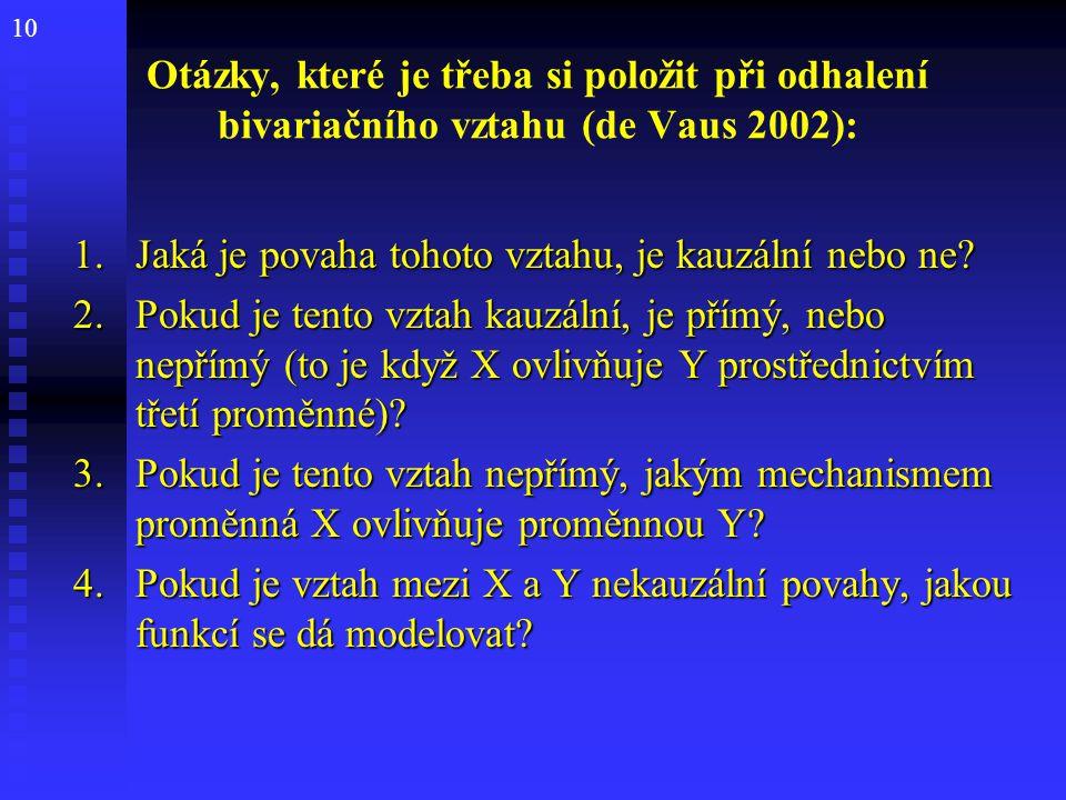 10 Otázky, které je třeba si položit při odhalení bivariačního vztahu (de Vaus 2002): 1.Jaká je povaha tohoto vztahu, je kauzální nebo ne? 2.Pokud je