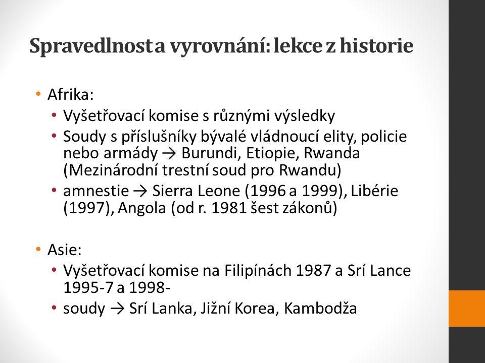 Spravedlnost a vyrovnání: lekce z historie Afrika: Vyšetřovací komise s různými výsledky Soudy s příslušníky bývalé vládnoucí elity, policie nebo armády → Burundi, Etiopie, Rwanda (Mezinárodní trestní soud pro Rwandu) amnestie → Sierra Leone (1996 a 1999), Libérie (1997), Angola (od r.