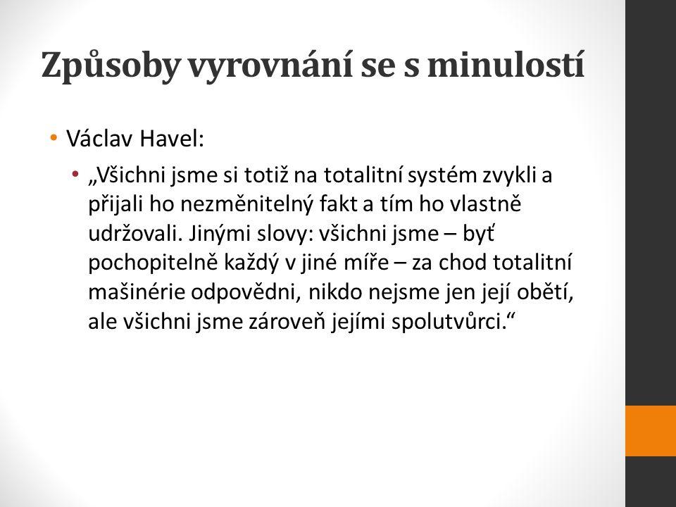 """Způsoby vyrovnání se s minulostí Václav Havel: """"Všichni jsme si totiž na totalitní systém zvykli a přijali ho nezměnitelný fakt a tím ho vlastně udržovali."""