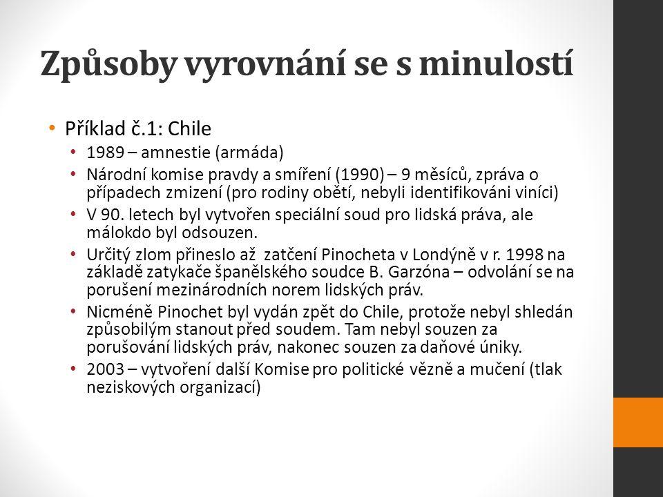 Způsoby vyrovnání se s minulostí Příklad č.1: Chile 1989 – amnestie (armáda) Národní komise pravdy a smíření (1990) – 9 měsíců, zpráva o případech zmizení (pro rodiny obětí, nebyli identifikováni viníci) V 90.
