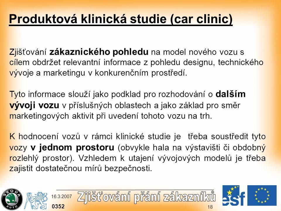 0352 16.3.2007 18 Produktová klinická studie (car clinic) Zjišťování zákaznického pohledu na model nového vozu s cílem obdržet relevantní informace z pohledu designu, technického vývoje a marketingu v konkurenčním prostředí.