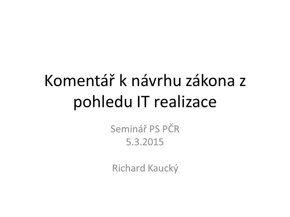 Komentář k návrhu zákona z pohledu IT realizace Seminář PS PČR 5.3.2015 Richard Kaucký