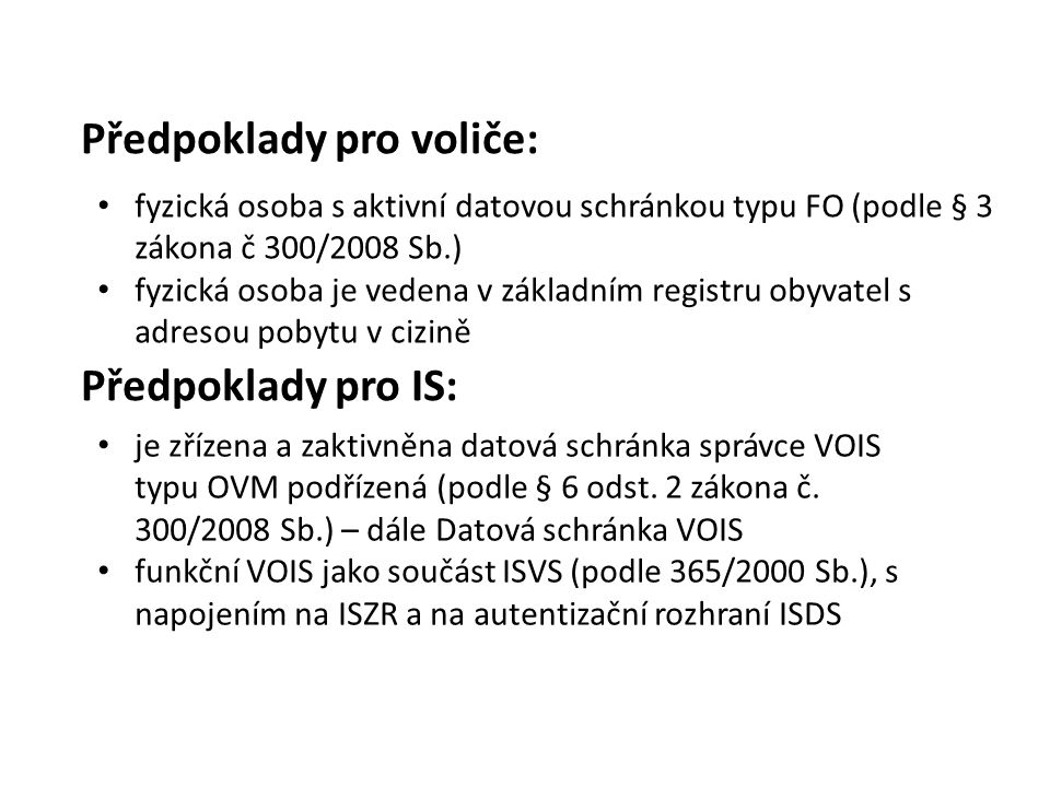 Předpoklady pro voliče: fyzická osoba s aktivní datovou schránkou typu FO (podle § 3 zákona č 300/2008 Sb.) fyzická osoba je vedena v základním registru obyvatel s adresou pobytu v cizině je zřízena a zaktivněna datová schránka správce VOIS typu OVM podřízená (podle § 6 odst.